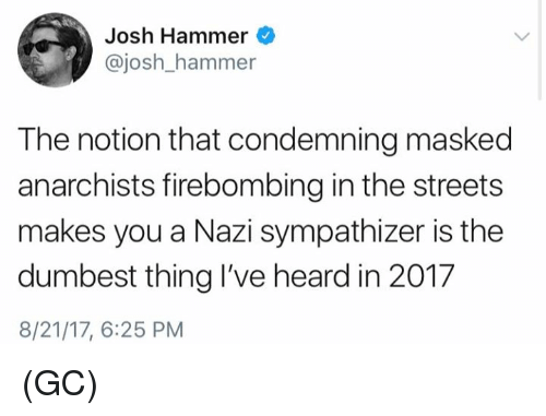 Joshing: Josh Hammer  @josh_hammer  The notion that condemning masked  anarchists firebombing in the streets  makes you a Nazi sympathizer is the  dumbest thing I've heard in 201.7  8/21/17, 6:25 PM (GC)