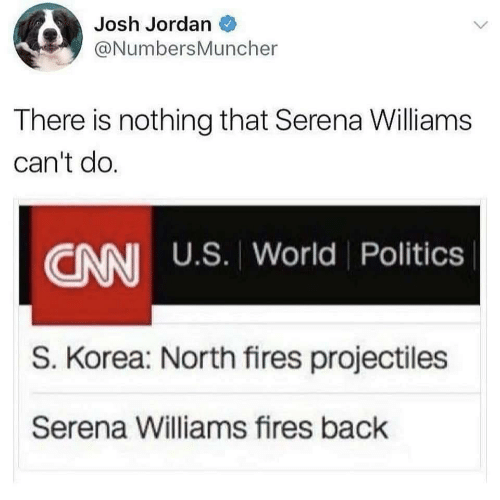 serena: Josh Jordan  @NumbersMuncher  There is nothing that Serena Williams  can't do.  CANI U.S. World Politics  S. Korea: North fires projectiles  Serena Williams fires back