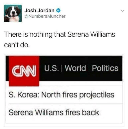 cnn.com: Josh Jordan O  @NumbersMuncher  There is nothing that Serena Williams  can't do.  CNN U.S. World Politics  S. Korea: North fires projectiles  Serena Williams fires back