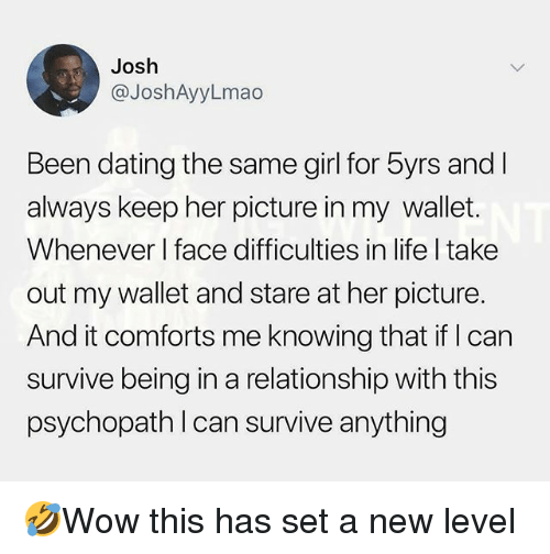 Dating, Life, and Memes: Josh  @JoshAyyLmao  Been dating the same girl for 5yrs and  always keep her picture in my wallet.  Whenever l face difficulties in life I take  out my wallet and stare at her picture.  And it comforts me knowing that if I can  survive being in a relationship with this  psychopath l can survive anything 🤣Wow this has set a new level