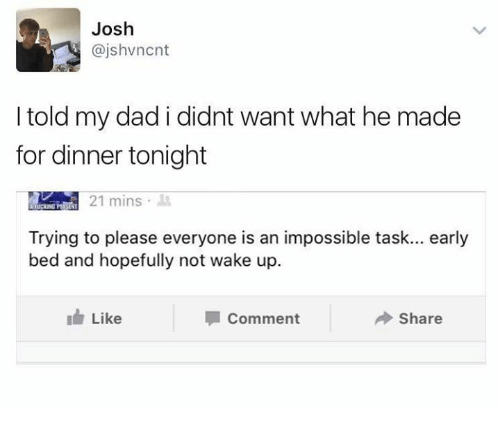 Joshing: Josh  @jshvncnt  I told my dad i didnt want what he made  for dinner tonight  IAM 21 mins .  Trying to please everyone is an impossible task... early  bed and hopefully not wake up.  Like  Comment  Share