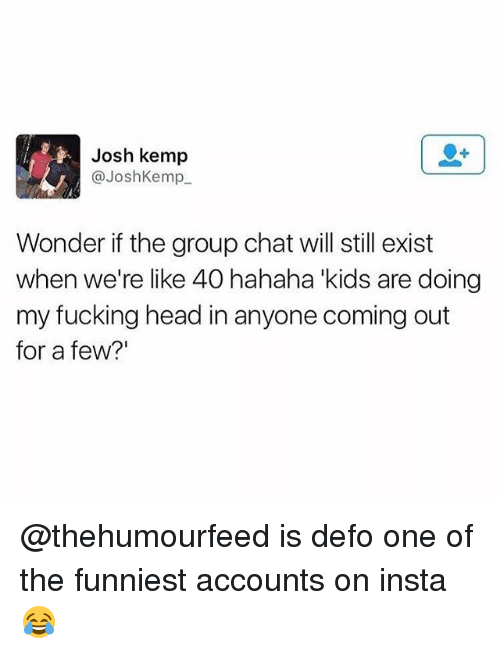 """kemp: Josh kemp  @JoshKemp  Wonder if the group chat will still exist  when we're like 40 hahaha kids are doing  my fucking head in anyone coming out  for a few?"""" @thehumourfeed is defo one of the funniest accounts on insta😂"""