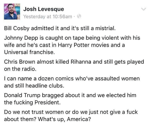 America, Bill Cosby, and Chris Brown: Josh Levesque  Yesterday at 10:56am  Bill Cosby admitted it and it's still a mistrial  Johnny Depp is caught on tape being violent with his  wife and he's cast in Harry Potter movies and a  Universal franchise  Chris Brown almost killed Rihanna and still gets played  on the radio.  I can name a dozen comics who've assaulted women  and still headline clubs.  Donald Trump bragged about it and we elected him  the fucking President.  Do we not trust women or do we just not give a fuck  about them? What's up, America?