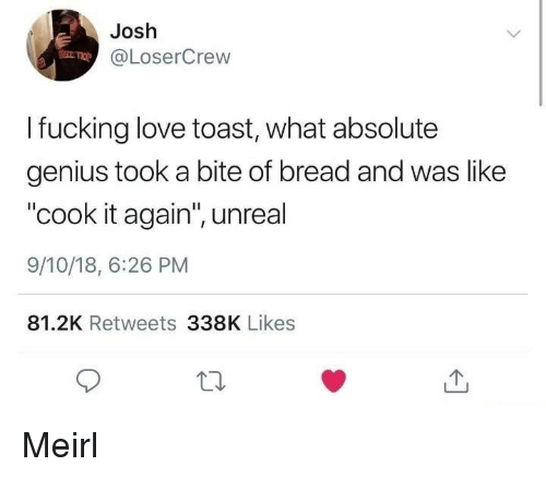 """Fucking, Love, and Genius: Josh  @LoserCrew  I fucking love toast, what absolute  genius took a bite of bread and was like  """"cook it again"""", unreal  9/10/18, 6:26 PM  81.2K Retweets 338K Likes Meirl"""