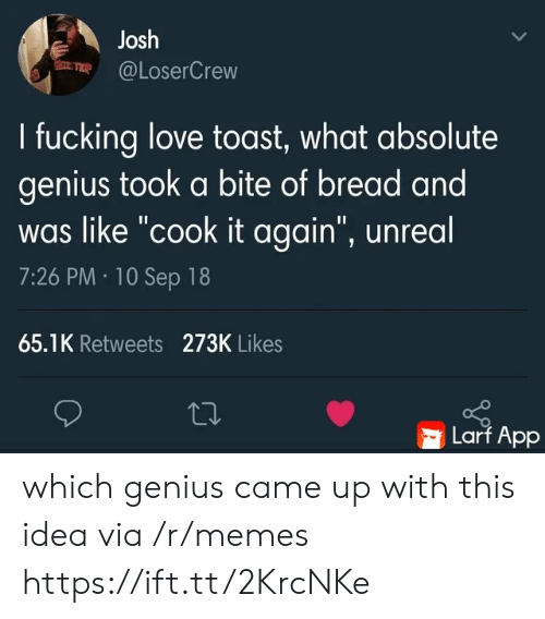 "Fucking, Love, and Memes: Josh  @LoserCrew  I fucking love toast, what absolute  genius took a bite of bread and  was like ""cook it again"", unreal  7:26 PM 10 Sep 18  65.1K Retweets 273K Likes  Larf App which genius came up with this idea via /r/memes https://ift.tt/2KrcNKe"