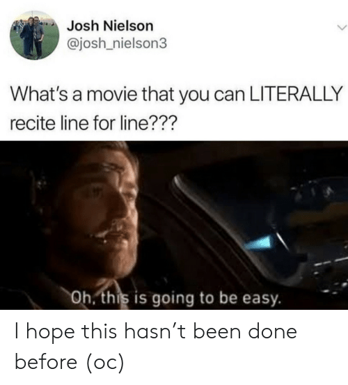 Movie, Hope, and Been: Josh Nielson  @josh nielson3  What's a movie that you can LITERALLY  recite line for line???  Oh. this is going to be easy. I hope this hasn't been done before (oc)