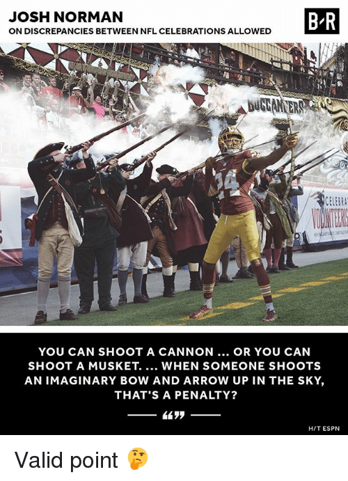 normans: JOSH NORMAN  ON DISCREPANCIES BETWEEN NFL CELEBRATIONS ALLOWED  B R  DUGAN ER  YOU CAN SHOOT A CANNON.. OR YOU CAN  SHOOT A MUSKET. WHEN SOMEONE SHOOTS  AN IMAGINARY BOW AND ARROW UP IN THE SKY,  THAT'S A PENALTY?  H/T ESPN Valid point 🤔
