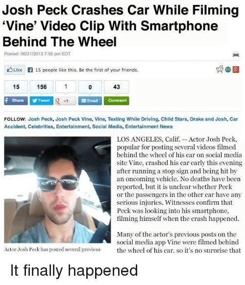 "video clip: Josh Peck Crashes Car While Filming  ""Vine' Video Clip With Smartphone  Behind The Wheel  Posted: 06/21/2013 7:56 pm EDT  Like 15 people like this. Be the first of your friends.  156  15  43  f Share Tweet  R Email Comment  FOLLOW: Josh Peck, Josh Peck Vine, Vine, Texting While Driving, Child Stars, Drake and Josh, Car  Accident, Celebrities, Entertainment, Social Media, Entertainment News  LOS ANGELES, Calif. Actor Josh Peck,  popular for posting several videos filmed  behind the wheel of his car on social media  site Vine, crashed his car early this evening  after running a stop sign and being hit by  an oncoming vehicle. No deaths have been  reported, but it is unclear whether Peck  or the passengers in the other car have any  serious injuries. Witnesses confirm that  Peck was looking into his smartphone.  filming himself when the crash happened.  Many of the actor's previous posts on the  social media app Vine were filmed behind  Actor Josh Peck has posted several previous  the wheel of his car. so it's no surprise that It finally happened"
