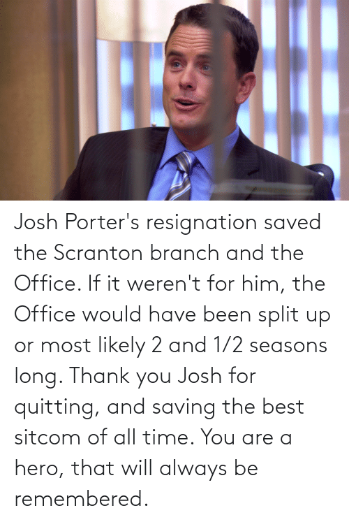 1 2: Josh Porter's resignation saved the Scranton branch and the Office. If it weren't for him, the Office would have been split up or most likely 2 and 1/2 seasons long. Thank you Josh for quitting, and saving the best sitcom of all time. You are a hero, that will always be remembered.