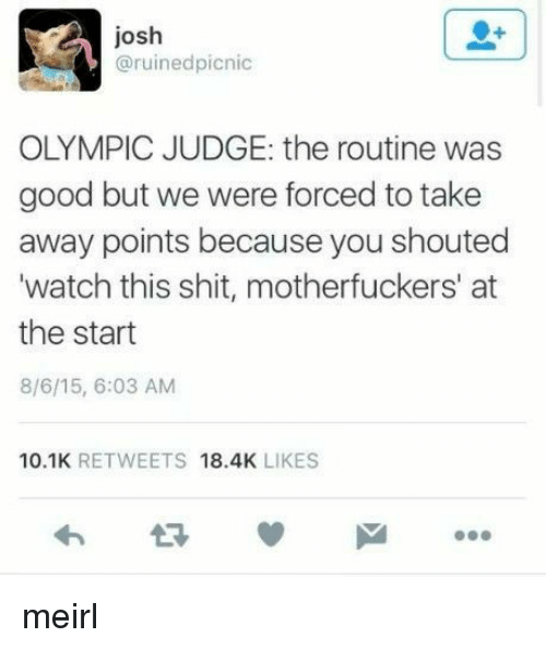olympic: josh  @ruinedpicnic  OLYMPIC JUDGE: the routine was  good but we were forced to take  away points because you shouted  watch this shit, motherfuckers' at  the start  8/6/15, 6:03 AM  10.1K RETWEETS 18.4K LIKES meirl