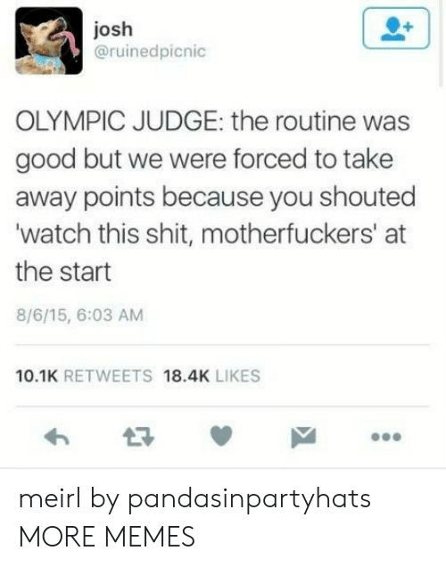 olympic: josh  @ruinedpicnic  OLYMPIC JUDGE: the routine was  good but we were forced to take  away points because you shouted  watch this shit, motherfuckers' at  the start  8/6/15, 6:03 AM  10.1K RETWEETS 18.4K LIKES meirl by pandasinpartyhats MORE MEMES
