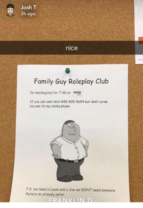 Club, Family, and Family Guy: Josh T  3h ago  nice  Family Guy Roleplay Club  Is reschejuled for 7:30 at HGP  If you can com text 845-905-9694 but dont curse  becuse its my moms phone  P.S. we need a Louis and a Joe we DONT  Peters im already peter  need anymore  FRANKLIN D