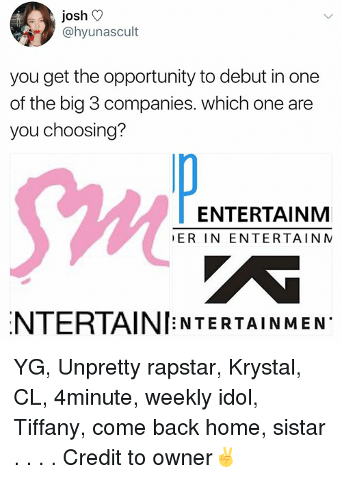 krystal: josh V  @hyunascult  you get the opportunity to debut in one  of the big 3 companies. which one are  you choosing?  Sw  ENTERTAINM  ER IN ENTERTAIN N  NTERTAINI NTERTAINMEN YG, Unpretty rapstar, Krystal, CL, 4minute, weekly idol, Tiffany, come back home, sistar . . . . Credit to owner✌