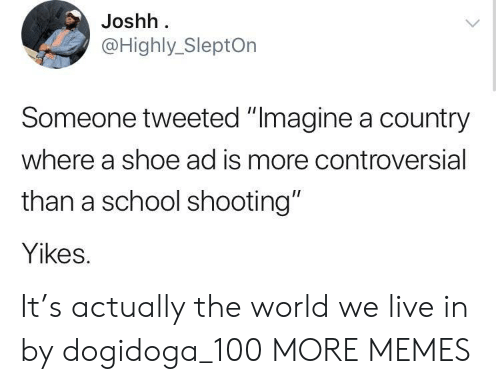 "school shooting: Joshh  @Highly_SleptOn  Someone tweeted ""Imagine a country  where a shoe ad is more controversial  than a school shooting""  Yikes. It's actually the world we live in by dogidoga_100 MORE MEMES"