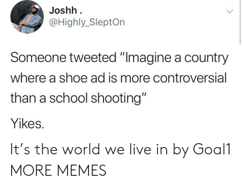 "school shooting: Joshh  @Highly_SleptOn  Someone tweeted ""Imagine a country  where a shoe ad is more controversial  than a school shooting""  Yikes. It's the world we live in by Goal1 MORE MEMES"