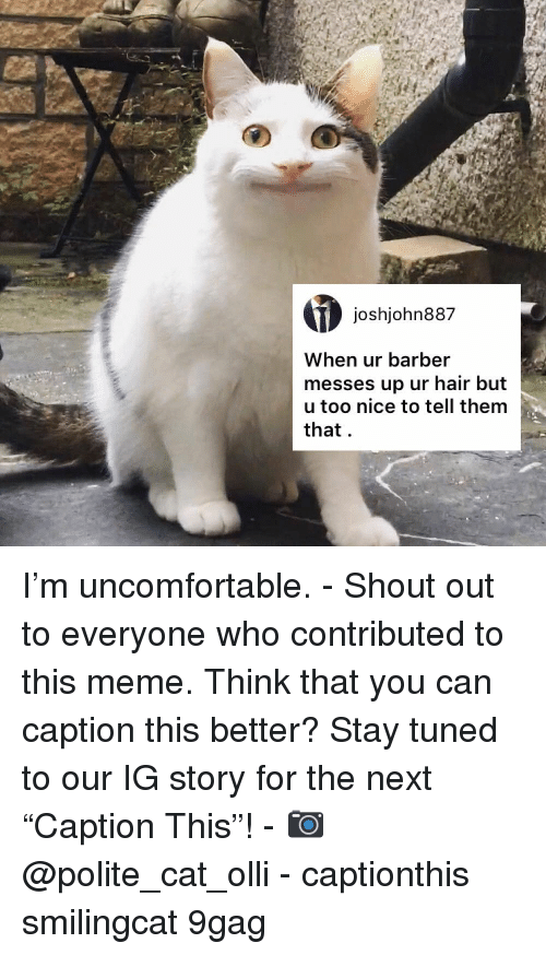 """9gag, Barber, and Meme: joshjohn887  When ur barber  messes up ur hair but  u too nice to tell thenm  that I'm uncomfortable. - Shout out to everyone who contributed to this meme. Think that you can caption this better? Stay tuned to our IG story for the next """"Caption This""""! - 📷 @polite_cat_olli - captionthis smilingcat 9gag"""