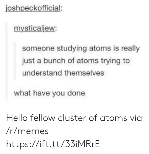 What Have You: joshpeckofficial:  mysticaljew:  someone studying atoms is really  just a bunch of atoms trying to  understand themselves  what have you done Hello fellow cluster of atoms via /r/memes https://ift.tt/33iMRrE