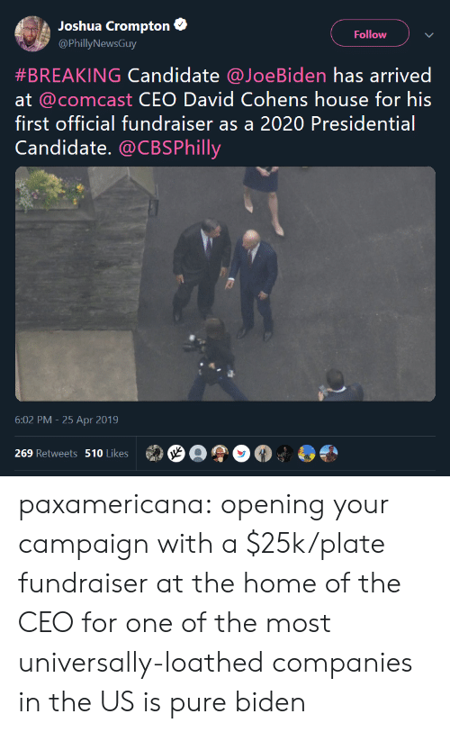 Candidate: Joshua Crompton  Follow  @PhillyNewsGuy  #BREAKING Candidate @JoeB.den has arrived  at @comcast CEO David Cohens house for his  first official fundraiser as a 2020 Presidential  Candidate. @CBSPhilly  6:02 PM -25 Apr 2019  269 Retweets 510 Likes paxamericana:  opening your campaign with a $25k/plate fundraiser at the home of the CEO for one of the most universally-loathed companies in the US is pure biden