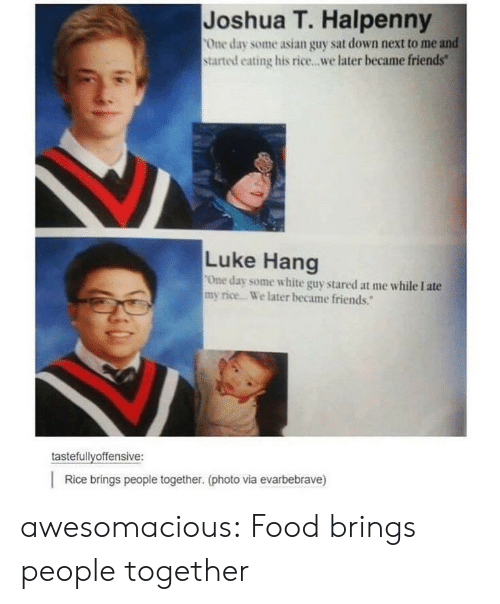"""tastefullyoffensive: Joshua T. Halpenny  One day some asian guy sat down next to me and  started eating his rice...we later became friends""""  Luke Hang  One day some white guy stared at me while I ate  my rice. We later became friends.""""  tastefullyoffensive:  