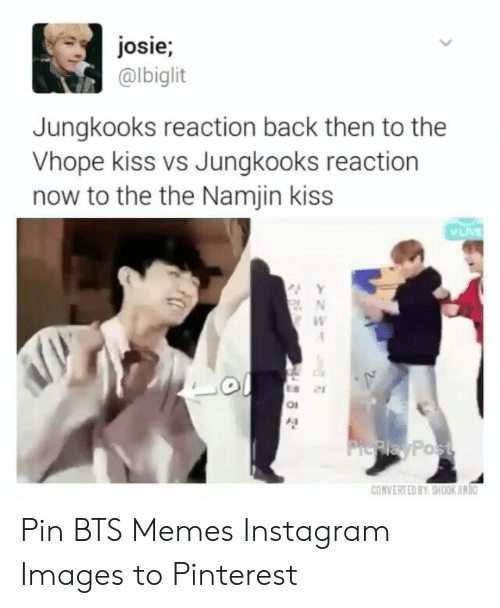 Instagram, Memes, and Pinterest: josie;  @lbiglit  Jungkooks reaction back then to the  Vhope kiss vs Jungkooks reaction  now to the the Namjin kiss  Y  N  ol  PiePlay Post  CONVERTED BY SHOOK JING  >201 0 경 Pin BTS Memes Instagram Images to Pinterest