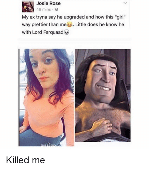 """rosee: Josie Rose  46 mins .  My ex tryna say he upgraded and how this """"girl""""  Wa  with Lord Farquaad Killed me"""