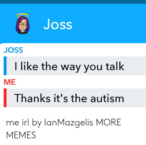 Dank, Memes, and Target: Joss  JOSS  I like the way you talk  МЕ  Thanks it's the autism me irl by IanMazgelis MORE MEMES