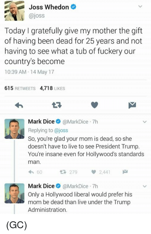 Gladded: Joss Whedon  ajoss  Today gratefully give my mother the gift  of having been dead for 25 years and not  having to see what a tub of fuckery our  country's become  10:39 AM 14 May 17  615  RETWEETS  4,718  LIKES  Mark Dice  MarkDice 7h  Replying to @joss  So, you're glad your mom is dead, so she  doesn't have to live to see President Trump.  You're insane even for Hollywood's standards  man.  60  279  2.441  Mark Dice  @MarkDice 7h  d Only a Hollywood liberal would prefer his  mom be dead than live under the Trump  Administration. (GC)