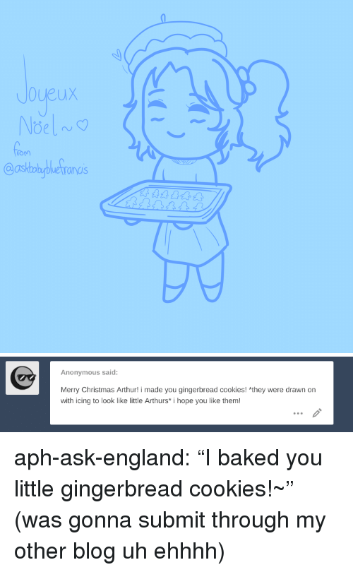 """Arthurs: Joueux  Oasbbyetronas   Anonymous said:  Merry Christmas Arthur! i made you gingerbread cookies! *they were drawn on  with icing to look like little Arthurs* i hope you like them! aph-ask-england:  """"I baked you little gingerbread cookies!~"""" (was gonna submit through my other blog uh ehhhh)"""