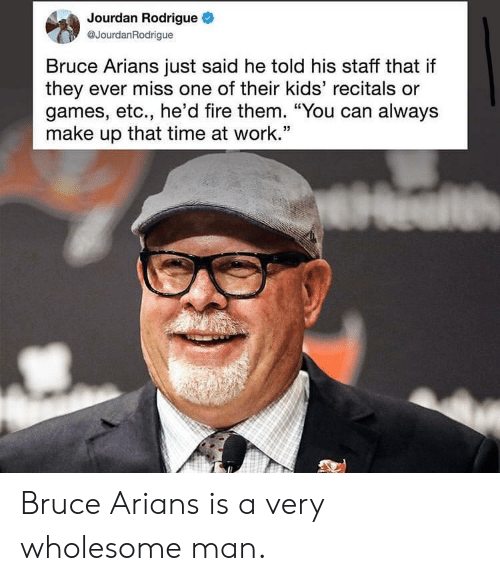 """Fire, Work, and Games: Jourdan Rodrigue  @JourdanRodrigue  Bruce Arians just said he told his staff that if  they ever miss one of their kids' recitals or  games, etc., he'd fire them. """"You can always  make up that time at work.'"""" Bruce Arians is a very wholesome man."""