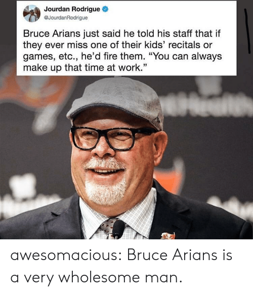 "Fire, Tumblr, and Work: Jourdan Rodrigue  @JourdanRodrigue  Bruce Arians just said he told his staff that if  they ever miss one of their kids' recitals or  games, etc., he'd fire them. ""You can always  make up that time at work.'"" awesomacious:  Bruce Arians is a very wholesome man."