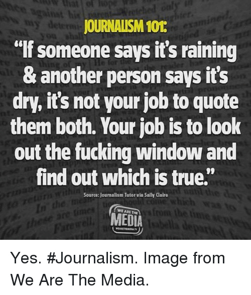 """Fucking, Memes, and True: JOURNALISM 101  """"If someone says it's raining  & another person says it's  dry, it's not your job to quote  them both. Your job is to look  out the fucking window and  find out which is true.""""  Source: Journalism Tutor via Sally Claire  WE ARE THE  MEDIA Yes. #Journalism. Image from We Are The Media."""