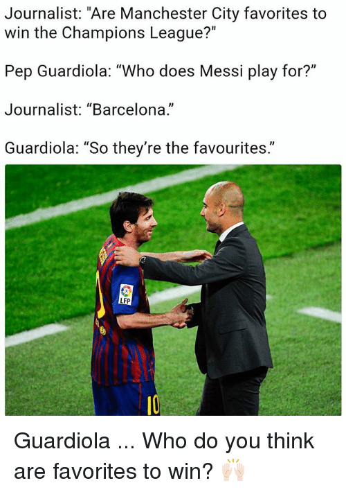 """pep guardiola: Journalist: """"Are Manchester City favorites to  win the Champions League?""""  Pep Guardiola: """"Who does Messi play for?""""  Journalist: """"Barcelona.""""  Guardiola: """"So they're the favourites.""""  LFP Guardiola ... Who do you think are favorites to win? 🙌🏻"""