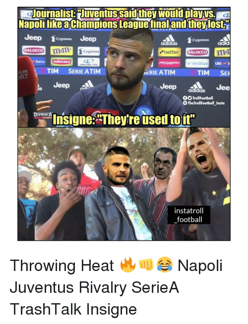 """Adidas, Football, and Memes: Journalist:Juventussaid they would dayys  NapolilikeaChampions Leaguetinal and theylost  Jeep games Jeep  BALOCCO melcygames  UM TIM SERIE ATIM  Jeep  Cygames  adidaS  adid  Banca  noberasCO  randstad  UBI  LINGLONG TIRE  SERIE ATIM  TIM SER  RT  Jeep aldGS Jee  Is  TrollFootball  The TrollFootball Insta  Insigne""""Theyre used toir  instatroll  football Throwing Heat 🔥👊😂 Napoli Juventus Rivalry SerieA TrashTalk Insigne"""