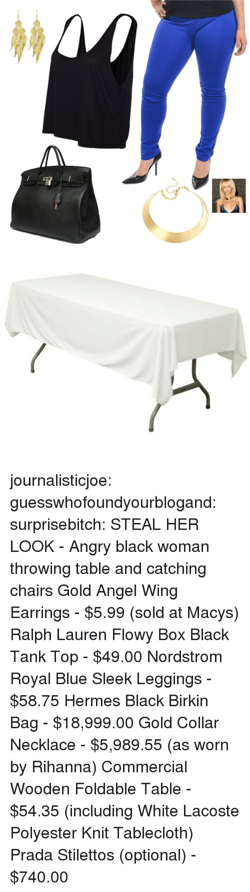 Ralph Lauren, Rihanna, and Target: journalisticjoe:  guesswhofoundyourblogand:  surprisebitch:  STEAL HER LOOK - Angry black woman throwing table and catching chairs Gold Angel Wing Earrings - $5.99 (sold at Macys) Ralph Lauren Flowy Box Black Tank Top - $49.00 Nordstrom Royal Blue Sleek Leggings - $58.75 Hermes Black Birkin Bag - $18,999.00 Gold Collar Necklace - $5,989.55 (as worn by Rihanna) Commercial Wooden Foldable Table - $54.35 (including White Lacoste Polyester Knit Tablecloth) Prada Stilettos (optional) - $740.00