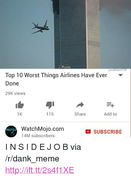 """Dank, Meme, and Http: jovahkiin0129  Top 10 Worst Things Airlines Have Ever  Done  29K view:s  1  1K  115  Share  Add to  noj  WatchMojo.com  14M subscribers  SUBSCRIBE <p>I N S I D E J O B via /r/dank_meme <a href=""""http://ift.tt/2s4f1XE"""">http://ift.tt/2s4f1XE</a></p>"""