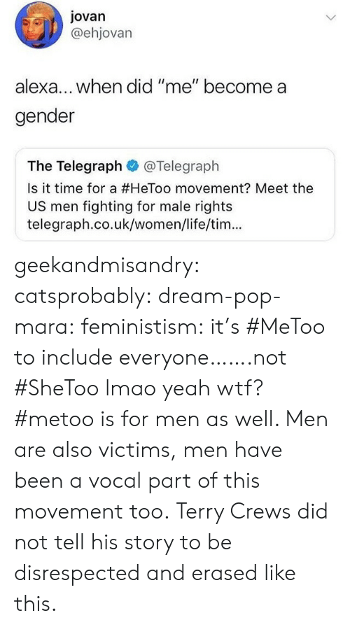 "telegraph.co.uk: Jovan  @ehjovarn  lexa... when did ""me"" become a  gender  The Telegraph@Telegraph  Is it time for a #HeToo movement? Meet the  US men fighting for male rights  telegraph.co.uk/women/life/tim... geekandmisandry: catsprobably:  dream-pop-mara:  feministism:  it's #MeToo to include everyone…….not #SheToo lmao  yeah wtf? #metoo is for men as well. Men are also victims, men have been a vocal part of this movement too.   Terry Crews did not tell his story to be disrespected and erased like this."