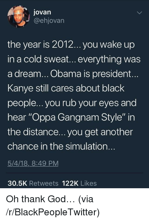 "A Dream, Blackpeopletwitter, and God: Jovan  @ehjovarn  the year is 201.2... you wake up  in a cold sweat... everything was  a dream... Obama is president...  Kanye still cares about black  people... you rub your eyes and  hear ""Oppa Gangnam Style"" in  the distance... you get another  chance in the simulation..  5/4/18,_8:49 PM  30.5K Retweets 122K Likes <p>Oh thank God&hellip; (via /r/BlackPeopleTwitter)</p>"
