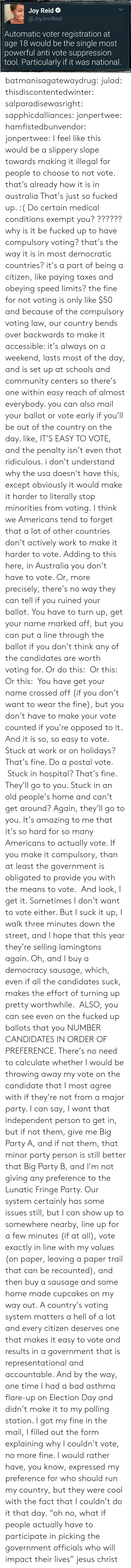 Bad, Community, and Jesus: Joy Reid  @JoyAnnReid  Automatic voter registration at  age 18 would be the single most  powerful anti vote suppression  tool. Particularly if it was national batmanisagatewaydrug:  julad:  thisdiscontentedwinter:  salparadisewasright:  sapphicdalliances:  jonpertwee:  hamfistedbunvendor:   jonpertwee: I feel like this would be a slippery slope towards making it illegal for people to choose to not vote. that's already how it is in australia   That's just so fucked up. :( Do certain medical conditions exempt you?  ?????? why is it be fucked up to have compulsory voting? that's the way it is in most democratic countries? it's a part of being a citizen, like paying taxes and obeying speed limits? the fine for not voting is only like $50 and because of the compulsory voting law, our country bends over backwards to make it accessible: it's always on a weekend, lasts most of the day, and is set up at schools and community centers so there's one within easy reach of almost everybody. you can also mail your ballot or vote early if you'll be out of the country on the day. like, IT'S EASY TO VOTE, and the penalty isn't even that ridiculous. i don't understand why the usa doesn't have this, except obviously it would make it harder to literally stop minorities from voting.  I think we Americans tend to forget that a lot of other countries don't actively work to make it harder to vote.  Adding to this here, in Australia you don't have to vote. Or, more precisely, there's no way they can tell if you ruined your ballot.You have to turn up, get your name marked off, but you can put a line through the ballot if you don't think any of the candidates are worth voting for. Or do this: Or this:  Or this: You have get your name crossed off (if you don't want to wear the fine), but you don't have to make your vote counted if you're opposed to it. And it is so, so easy to vote. Stuck at work or on holidays? That's fine. Do a postal vote. Stuck in hospital? That's