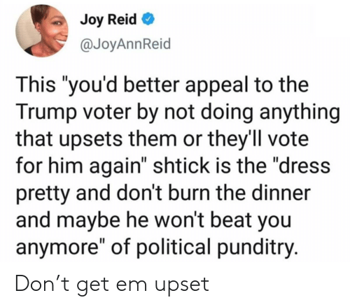 "Vote For: Joy Reid  @JoyAnnReid  This ""you'd better appeal to the  Trump voter by not doing anything  that upsets them or they'll vote  for him again"" shtick is the ""dress  pretty and don't burn the dinner  and maybe he won't beat you  anymore"" of political punditry. Don't get em upset"
