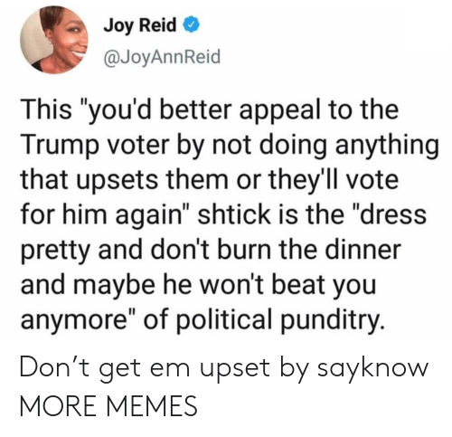 "Vote For: Joy Reid  @JoyAnnReid  This ""you'd better appeal to the  Trump voter by not doing anything  that upsets them or they'll vote  for him again"" shtick is the ""dress  pretty and don't burn the dinner  and maybe he won't beat you  anymore"" of political punditry. Don't get em upset by sayknow MORE MEMES"