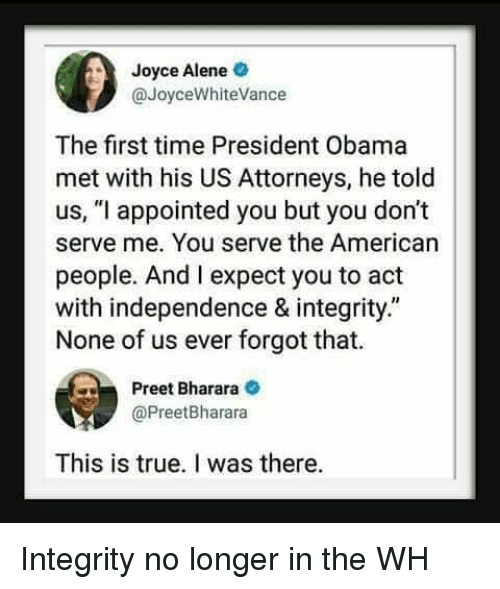 """Obama, True, and American: Joyce Alene  @JoyceWhiteVance  The first time President Obama  met with his US Attorneys, he told  us, """"l appointed you but you don't  serve me. You serve the American  people. And I expect you to act  with independence & integrity.""""  None of us ever forgot that.  Preet Bharara  @PreetBharara  This is true. I was there. Integrity no longer in the WH"""