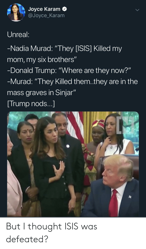 """Donald Trump, Isis, and Trump: Joyce Karam  @Joyce_Karam  Unreal:  -Nadia Murad: """"They [ISIS] Killed my  mom,my six brothers""""  -Donald Trump: """"Where are they now?""""  -Murad: """"They Killed them.they are in the  mass graves in Sinjar""""  Trump nods...] But I thought ISIS was defeated?"""
