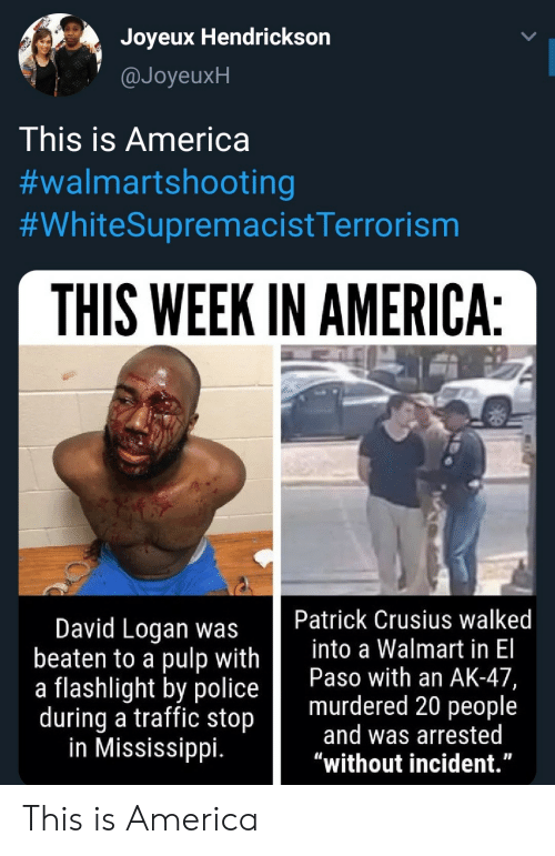 "Beaten: Joyeux Hendrickson  @JoyeuxH  This is America  #walmartshooting  #WhiteSupremacistTerrorism  THIS WEEK IN AMERICA:  Patrick Crusius walked  into a Walmart in El  Paso with an AK-47,  murdered 20 people  and was arrested  ""without incident.""  David Logan was  beaten to a pulp with  a flashlight by police  during a traffic stop  in Mississippi. This is America"