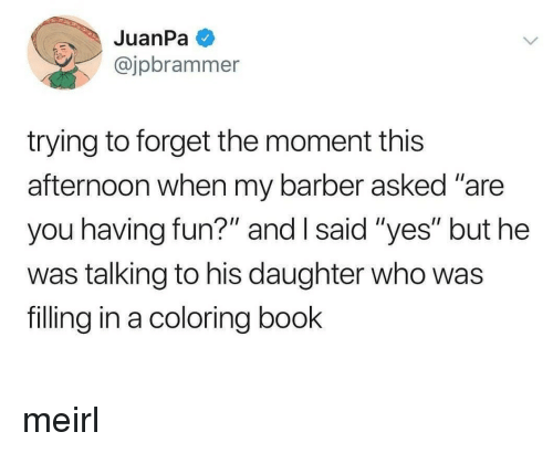 "Barber, Book, and MeIRL: @jpbrammer  trying to forget the moment this  afternoon when my barber asked ""are  you having fun?"" and I said ""yes"" but he  was talking to his daughter who was  filling in a coloring book meirl"