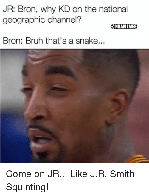 J R Smith: JR: Bron, why KD on the national  geographic channel?  @NBAMEMES  Bron: Bruh that's a snake... Come on JR...  Like  J.R. Smith Squinting!