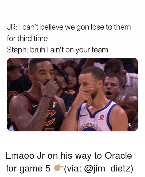 We Gon: JR: I can't believe we gon lose to them  for third time  Steph: bruh l ain't on your team  DEN S  abc Lmaoo Jr on his way to Oracle for game 5 👉🏽(via: @jim_dietz)