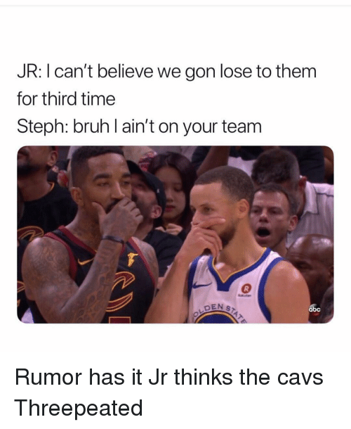 We Gon: JR: I can't believe we gon lose to them  for third time  Steph: bruh l ain't on your team  DEN S  abc Rumor has it Jr thinks the cavs Threepeated