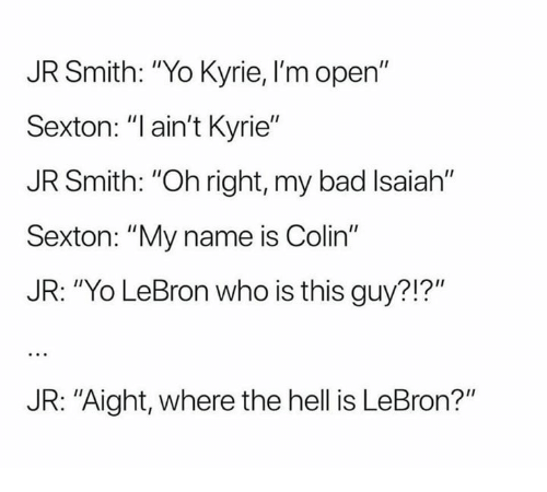 "Bad, J.R. Smith, and Yo: JR Smith: ""Yo Kyrie, I'm open""  Sexton: ""l ain't Kyrie""  JR Smith: ""Oh right, my bad Isaiah""  Sexton: ""My name is Colin""  JR: ""Yo LeBron who is this guy?!?""  JR: ""Aight, where the hell is LeBron?"""