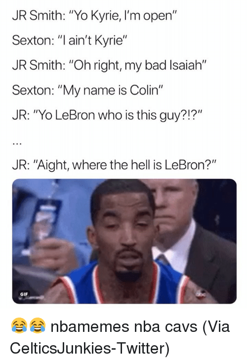 "Bad, Basketball, and Cavs: JR Smith: ""Yo Kyrie, I'm open""  Sexton: ""l ain't Kyrie""  JR Smith: ""Oh right, my bad Isaiah""  Sexto  JR: ""Yo LeBron who is this guy?!?""  n: ""My name is Colin""  JR: ""Aight, where the hell is LeBron?""  GIF 😂😂 nbamemes nba cavs (Via ‪CelticsJunkies‬-Twitter)"