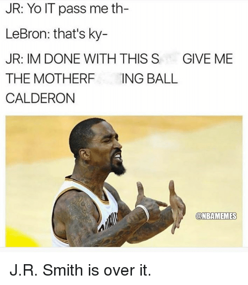 Nba, Yo, and Lebron: JR: Yo IT pass me th-  LeBron: that's ky-  JR: IM DONE WITH THIS S GIVE ME  THE MOTHERF ING BALL  CALDERON  @NBAMEMES J.R. Smith is over it.